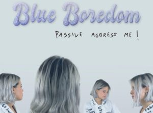 Blue Boredom Passive Agress Me!